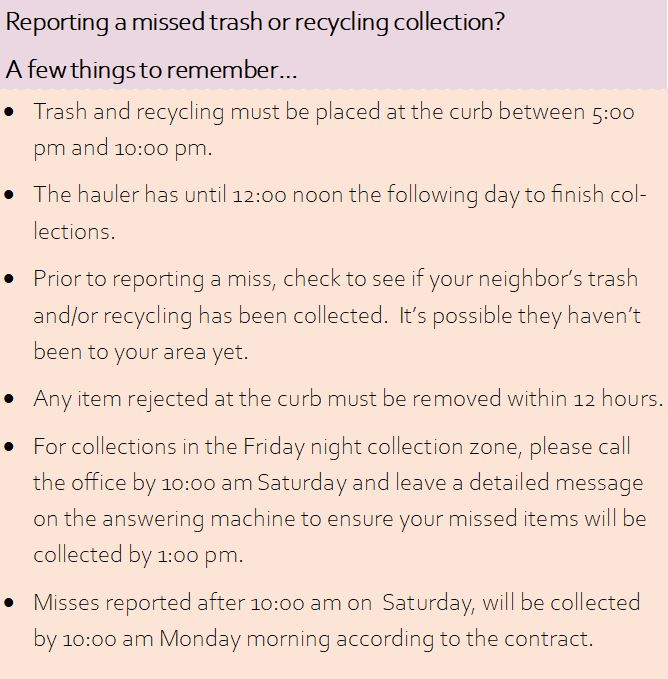 Reporting a missed trash or recycling collection? A few things to remember. Trash and recycling must be placed at the curb between 5:00 pm and 10:00 pm. The hauler has until 12:00 noon the folowing day to finish collections. Prior to reporting a miss, check to see if your neighbor's trash and/or recycling has been collected. It's possible they haven't been to your area yet. Any item rejected at the curb must be removed within 12 hours. For collections in the Friday night collection zone, please call the office by 10:00 am Saturday and leave a detailed message on the answering machine to ensure your missed items will be collected by 1:00 pm. Misses reported after 10:00 am on Saturday will be collected by 10:00 am Monday morning according to the contract.