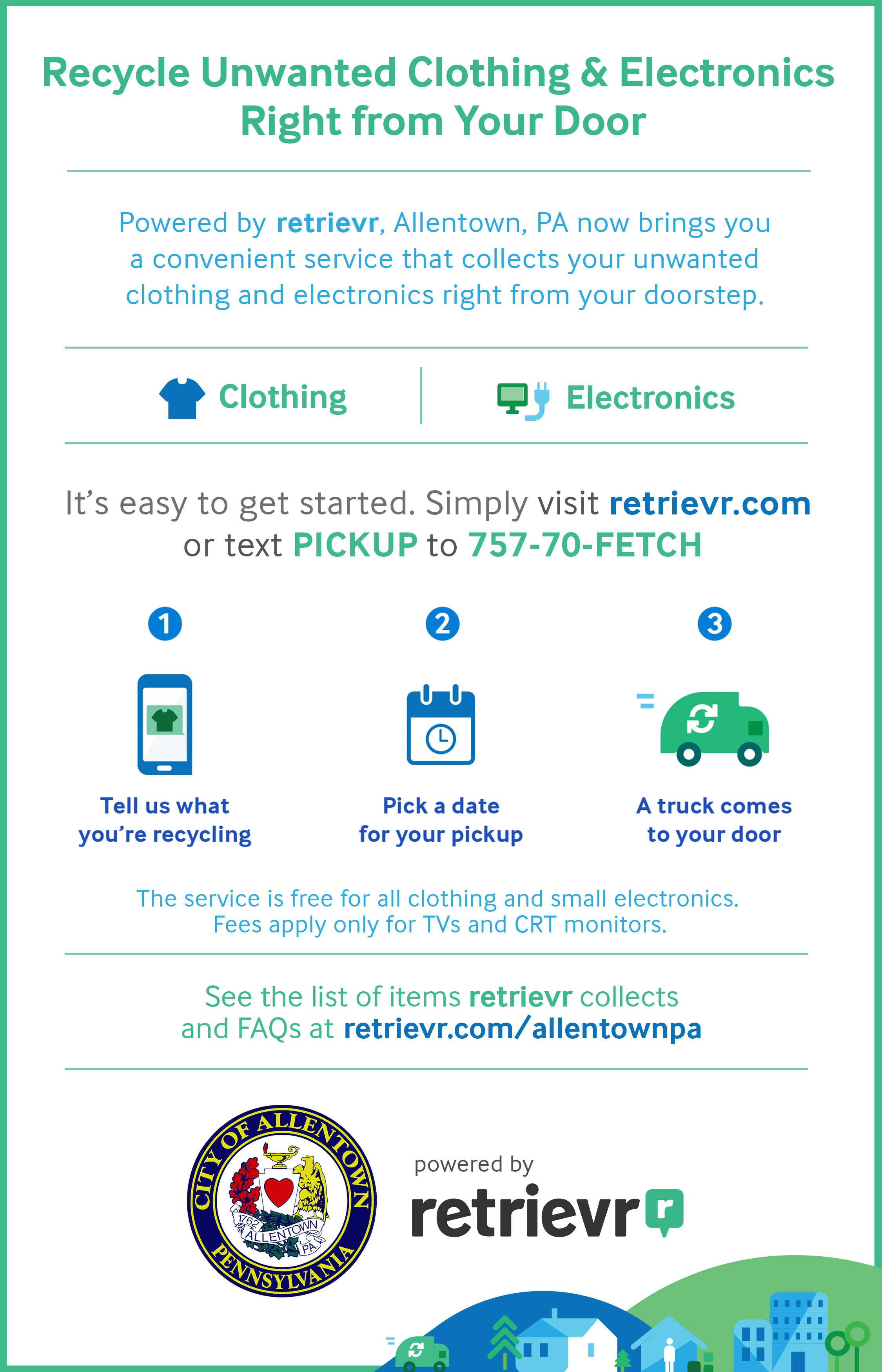 Recycle unwanted clothing and electronics right from your door. It's easy to get started. Simply visit retrievr.com or text PICKUP to 757-70-FETCH. See the list of items retrievr collects, TV fees in your area, and other FAQ at retrievr.com/allentownpa.