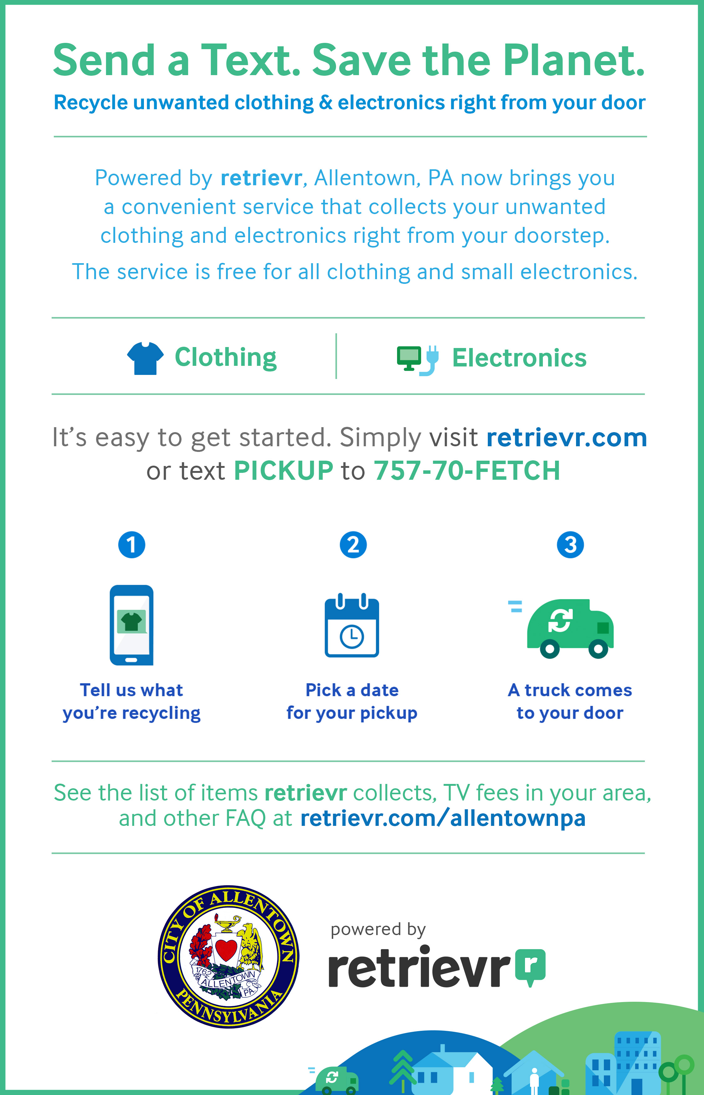 Send a Text. Save the Planet. Recycle unwanted clothing and electronics right from your door. It's easy to get started. Simply visit retrievr.com or text PICKUP to 757-70-FETCH. See the list of items retrievr collects, TV fees in your area, and other FAQ at retrievr.com/allentownpa.