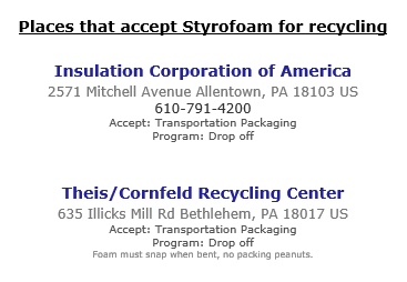 Places that accept Styrofoam for recycling: Insulation Corporation of America, 2571 Mitchell Avenue Allentown, PA 18103. Phone 610-791-4200. Accept Transportation Packaging. Program Drop off. Theis Cornfield Recycling Center, 635 Illicks Mill Rd Bethlehem, PA 18017. Accept Transportation Packaging. Program Drop off. Foam must snap when bent, no packing peanuts.