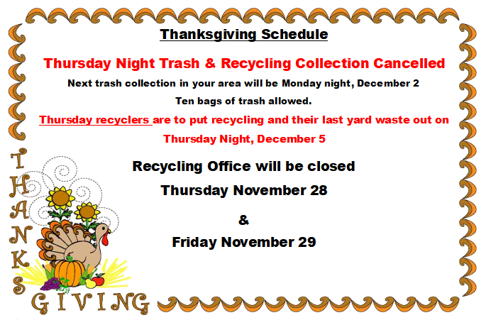 Thanksgiving Schedule. Thursday Night Trash & Recycling Collection Cancelled. Next trash collection in your area will be Monday night, December 2. Ten bags of trash allowed. Thursday recyclers are to put recycling and their last yard waste out on Thursday Night, December 5. Recycling Office will be closed Thursday November 28 and Friday November 29.