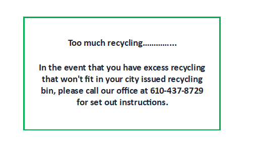 Too much recycling. In the event that you have excess recycling that won't fit in your city issued recycling bin, please call our office at 610-437-8729 for set out instructions.