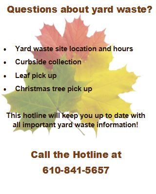 Questions about yard waste? Yard waste site location and hours, Curbside collection, Leaf pickup, Christmas tree pick up. This hotline will keep you up to date with all important yard waste information. Call the Hotline at 610-841-5657.